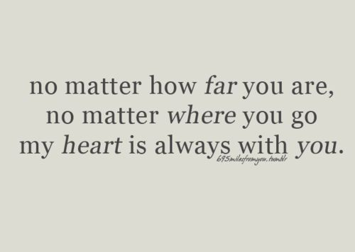 no matter how far you are, no matter where you go my heart is always with you.