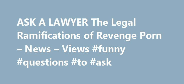 ASK A LAWYER The Legal Ramifications of Revenge Porn – News – Views #funny #questions #to #ask http://ask.nef2.com/2017/05/19/ask-a-lawyer-the-legal-ramifications-of-revenge-porn-news-views-funny-questions-to-ask/  #ask a lawyer.com # [ASK A LAWYER] Every few weeks, Twitter is buzzing with debate over leaked nude pictures that the recipient of said photos has posted online (often for revenge, but sometimes for no other reason but to shame the sender.) Beyond simply looking like an awful…