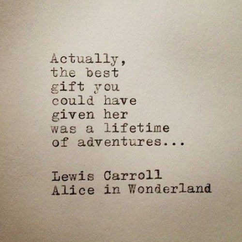 """""""Actually, the best gift you could have given her was a lifetime of adventures ..."""""""