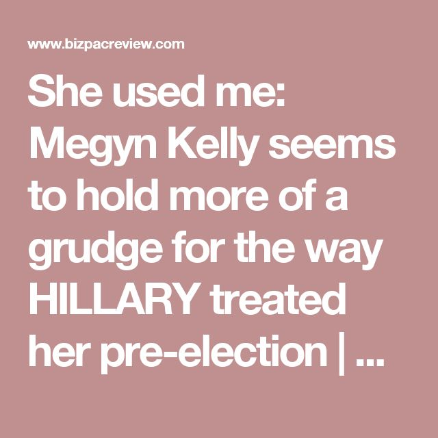She used me: Megyn Kelly seems to hold more of a grudge for the way HILLARY treated her pre-election | BizPac Review