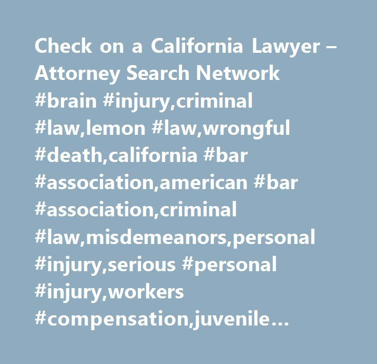 Check on a California Lawyer – Attorney Search Network #brain #injury,criminal #law,lemon #law,wrongful #death,california #bar #association,american #bar #association,criminal #law,misdemeanors,personal #injury,serious #personal #injury,workers #compensation,juvenile #crimes,white #collar #crimes,medical #malpractice,traumatic #brain #injury,felony,family #law,elder #abuse,work #injuries,auto #accidents,cerebral #palsy,aviation #accidents…