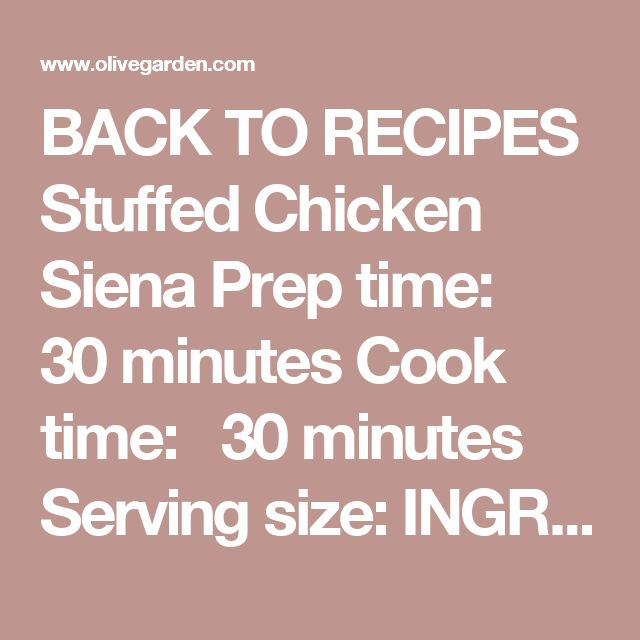 BACK TO RECIPES Stuffed Chicken Siena Prep time:   30 minutes Cook time:   30 minutes Serving size: INGREDIENTS CHEESE FILLING/CHICKEN: ½ cup mozzarella, shredded 2 Tbsp Parmesan, grated ½ cup smoked Gouda, chopped ¼ cup Fontina cheese, shredded ¼ cup sun-dried tomatoes, chopped 1/4 tsp black ground pepper 1 Tbsp green onions, chopped 1 tsp garlic, minced 2 Tbsp fresh parsley, chopped 1 egg 2 Tbsp heavy cream CHICKEN: 4 boneless, skinless, chicken breasts (6-8 oz each), butterfly cut F...