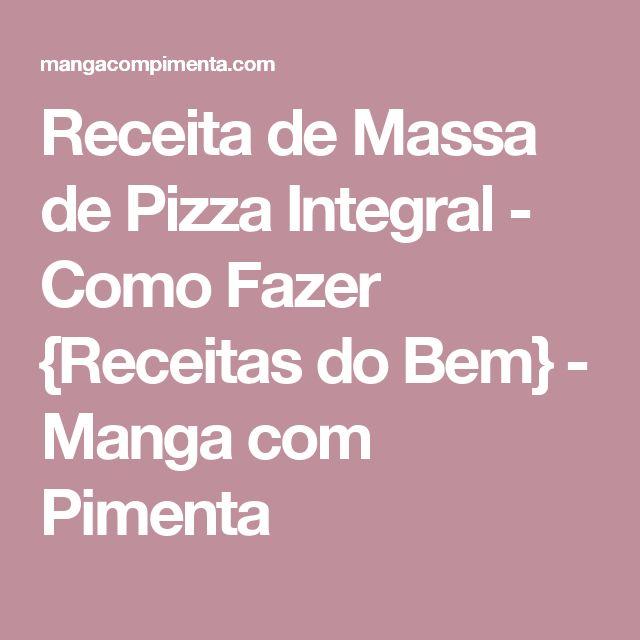 Receita de Massa de Pizza Integral - Como Fazer {Receitas do Bem} - Manga com Pimenta