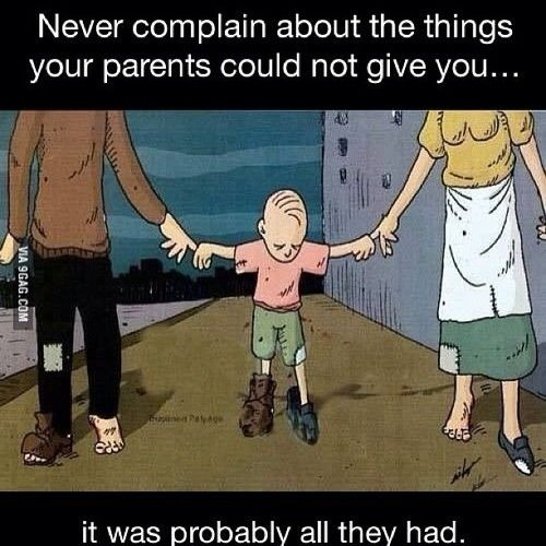 blamethegypsysoul:  9gag:  Never complain about the things your parents could not give you  This, a million times. I get so pissed off when kids these days get mad because they don't get the latest iphone, etc. Seriously, they are working as hard as they can. They are probably more worried about having enough money to provide an education for you than anything else. I am so grateful for my parents and everything they gave me. And what they didn't as well - its made me who I am.