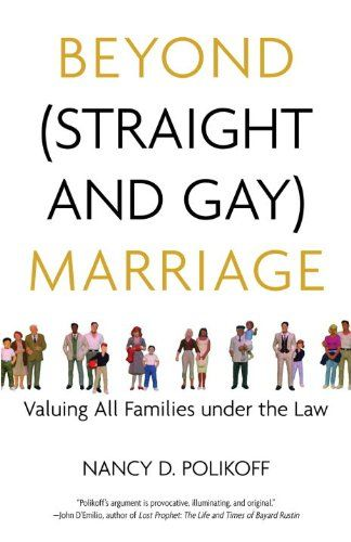 Polikoff, Nancy D. Beyond (straight and gay) marriage: Valuing all families under the law. Beacon Press, 2008.