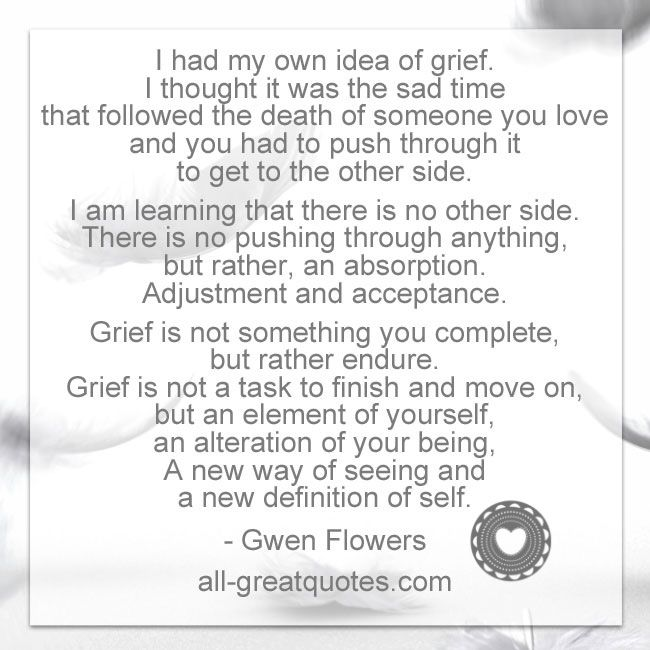 I had my own idea of grief. I thought it was the sad time that followed the death of someone you love and you had to push through it to get to the other side. I am learning that there is no other side. There is no pushing through anything, but rather, an absorption. Adjustment and acceptance. Grief is not something you complete, but rather endure. Grief is not a task to finish and move on, but an element of yourself, an alteration of your being, A new way of seeing and a new definition of…