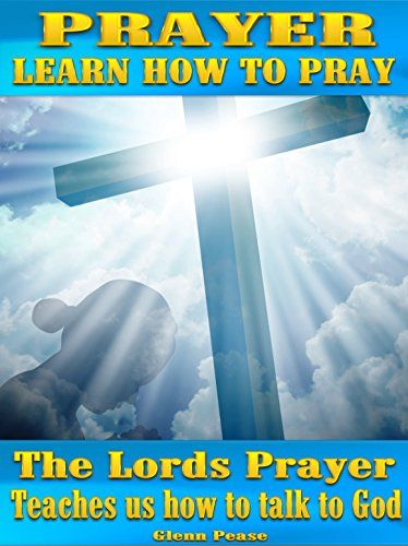 Prayer  Learn How To Pray  The Lords Prayer Teaches Us Ho