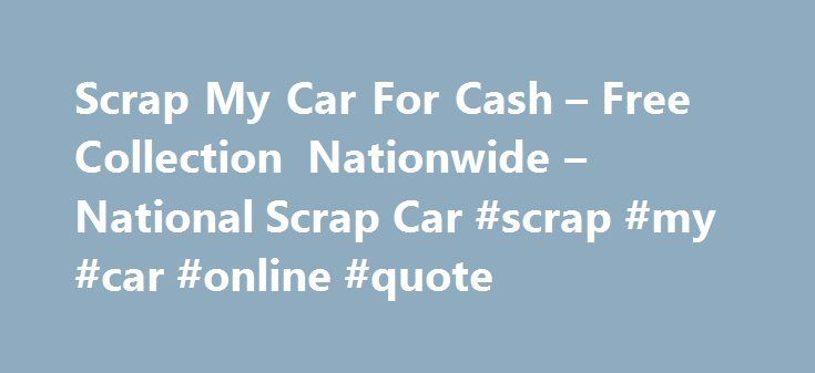 Scrap My Car For Cash – Free Collection Nationwide – National Scrap Car #scrap #my #car #online #quote http://kentucky.remmont.com/scrap-my-car-for-cash-free-collection-nationwide-national-scrap-car-scrap-my-car-online-quote/  # Scrap My Car For Cash Scrap My Car For Cash Free Collection Nationwide Welcome to National Scrap Car, the UK's premier marketplace for scrap and repairable vehicles. From Lands End to John O'groats, our nationwide network of Authorised Treatment Facilities and…