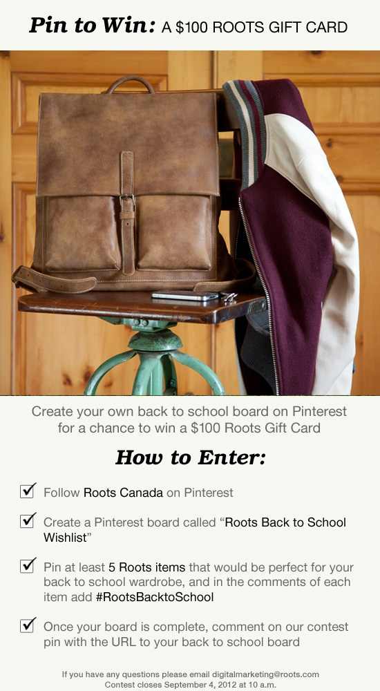 Pin to Win: Back to School  Create a board called 'Roots Back to School Wishlist' and pin at least 5 Roots items for a chance to win a Roots gift card. P.S. don't forget to comment on this pin with the URL to your back to school board. Good luck!