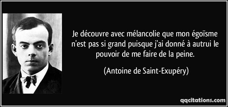 Je découvre avec mélancolie que mon égoïsme n'est pas si grand puisque j'ai donné à autrui le pouvoir de me faire de la peine. - Antoine de Saint-Exupéry