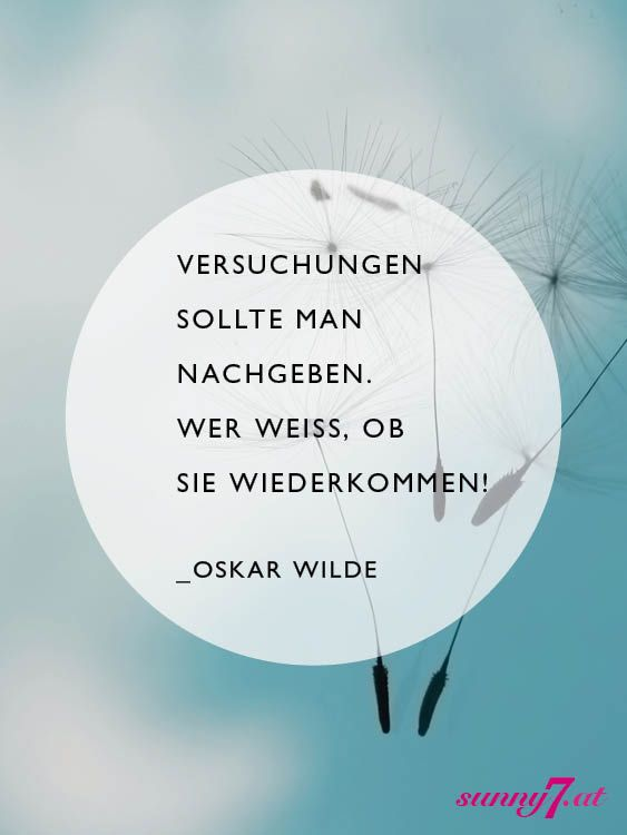 Versuchungen sollte man nachgeben. Wer weiß, ob Sie wiederkommen.   – Oskar Wilde –