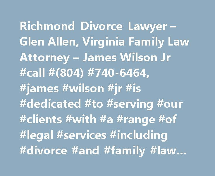 Richmond Divorce Lawyer – Glen Allen, Virginia Family Law Attorney – James Wilson Jr #call #(804) #740-6464, #james #wilson #jr #is #dedicated #to #serving #our #clients #with #a #range #of #legal #services #including #divorce #and #family #law #cases. http://cleveland.remmont.com/richmond-divorce-lawyer-glen-allen-virginia-family-law-attorney-james-wilson-jr-call-804-740-6464-james-wilson-jr-is-dedicated-to-serving-our-clients-with-a-range-of-legal-se/  # Richmond Bankruptcy, Divorce, and…