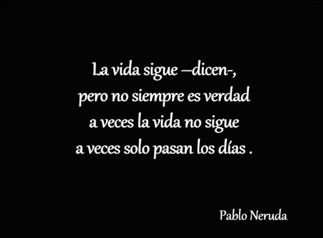 Pablo Neruda – La vida sigue –dicen–, pero no siempre es verdad a veces la vida no sigue a veces pasan los días.