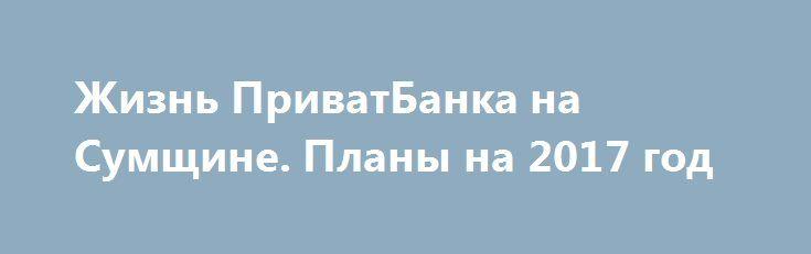 Жизнь ПриватБанка на Сумщине. Планы на 2017 год   http://sumypost.com/sumynews/ekonomika/zhizn_privatbanka_na_sumwine_plany_na_2017_god  После национализации банка появилось много новых моментов, над которыми надо работать.