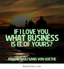 If I love you, what business is it of yours? -- Johann van Goethe