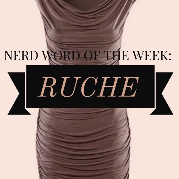 Nerd Word of the Week: Ruche ~ a pleated, fluted, or gathered strip of fabric (noun) or to gather fabric in a repeating pattern to make a pleat or ruffle (verb). As in: Ruched in all the right places, the satin dress accentuated her hips.