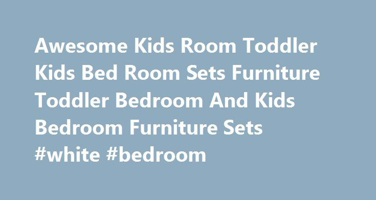 Awesome Kids Room Toddler Kids Bed Room Sets Furniture Toddler Bedroom And Kids Bedroom Furniture Sets #white #bedroom http://bedroom.remmont.com/awesome-kids-room-toddler-kids-bed-room-sets-furniture-toddler-bedroom-and-kids-bedroom-furniture-sets-white-bedroom/  #kid bedroom furniture # Awesome Kids Room Toddler Kids Bed Room Sets Furniture Toddler Bedroom And Kids Bedroom Furniture Sets Awesome Kids Room Toddler Kids Bed Room Sets Furniture Toddler Bedroom And Kids Bedroom Furniture Sets…