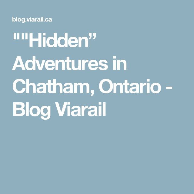 """""Hidden"" Adventures in Chatham, Ontario - Blog Viarail"