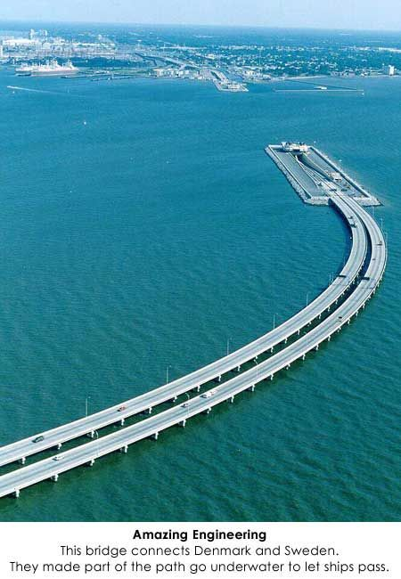 10 mile bridge connecting Denmark and Sweden, with 2.5 miles of it being an underwater tunnel so ships can pass over it.