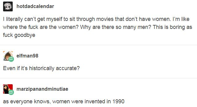 I literally can't get myself to sit through movies that don't have women. I'm like where the fuck are the women? Why are there so many men? This is boring as fuck goodbye. http://y-tu-padre-que-tal-mea.tumblr.com/post/167884528249/marzipanandminutiae-elfman98