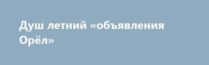 Душ летний «объявления Орёл» http://www.pogruzimvse.ru/doska15/?adv_id=797 Предлагаю к продаже. Каркас из оцинкованной и грунтованной трубы 40х20 мм, и 20х20 мм. В комплект входит: бак на 150 литров, насадка для душа, поддон из обрезной доски (без покрытия), сотовый поликарбонат (толщина 4 мм):  — Душ летний:  Оцинкованная труба 0,88х0,88х2,1 – 12000 рублей.  Грунтованная труба 0,88х0,88х2,1  - 10000 рублей.  — Душ летний с тамбуром: Оцинкованная труба 1,75х0,88х2,1 – 15000 рублей…