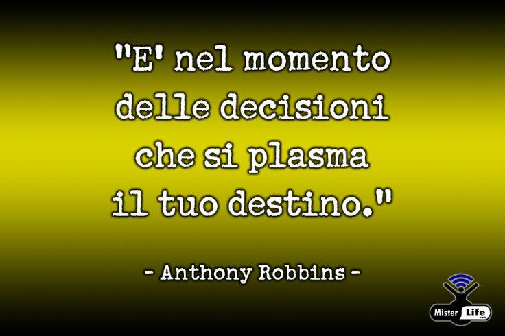 È nel momento delle decisioni che si plasma il tuo destino - Antony Robbins - MisterLife.com