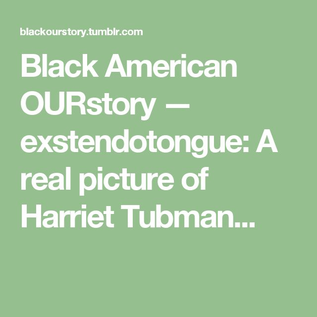 Black American OURstory — exstendotongue: A real picture of Harriet Tubman...