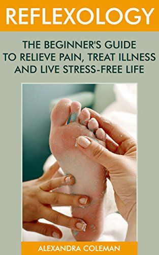 Reflexology: The Beginner's Guide To Relieve Pain, Treat Illness And Live Stress-Free Life: (reflexology books, massage therapy books) (reflexology for beginners) by [Coleman, Alexandra]