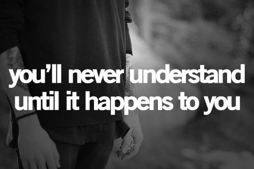 you'll never understand until it happens to you