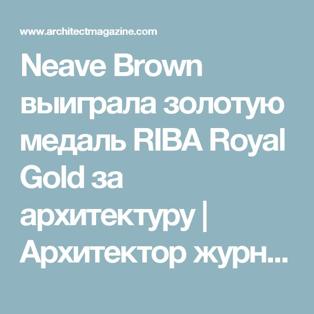 Neave Brown выиграла золотую медаль RIBA Royal Gold за архитектуру    Архитектор журнала    Награды, награды, дизайн, архитекторы, архитектура, Neave Brown, RIBA