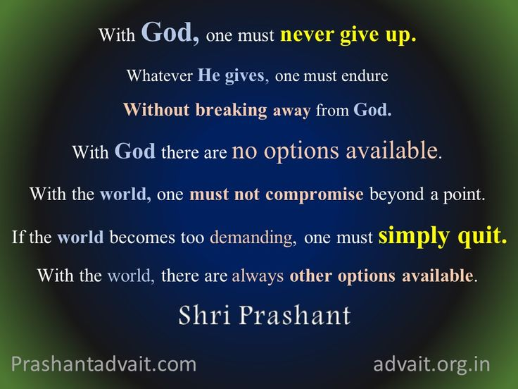 With God, one must never give up.  With God there are no options available. With the world, one must not compromise beyond a point.  If the world becomes too demanding, one must simply quit. ~ Shri Prashant #ShriPrashant #Advait #God #world  Read at:- prashantadvait.com Watch at:- www.youtube.com/c/ShriPrashant Website:- www.advait.org.in Facebook:- www.facebook.com/prashant.advait LinkedIn:- www.linkedin.com/in/prashantadvait Twitter:- https://twitter.com/Prashant_Advait