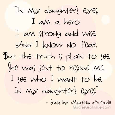 In my daughter's eyes,I am a hero, I am strong and wise, And I know no fear, But the truth is plain to see, She was sent to rescue me, I see who I want to be, In my daughter's eyes. ~ song by Martina McBride, quote, quotes about daughters quotes about moms and daughters...my mom sang this on Mother's Day one year.