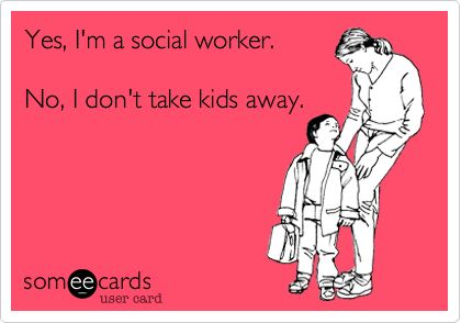 Yes, I'm a social worker. No, I don't take kids away.