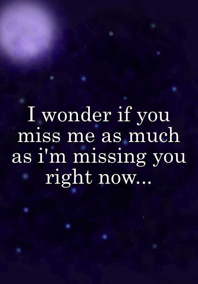 I Wonder If You Miss Me As Much As I M Missing You Right Now
