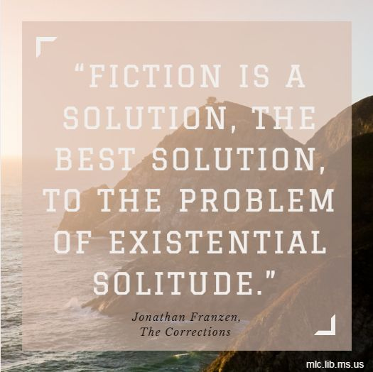 "Fiction is a solution, the best solution, to the problem of existential solitude.  ~ Jonathan Franzen from ""The Corrections"""