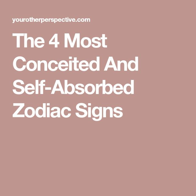 The 4 Most Conceited And Self-Absorbed Zodiac Signs