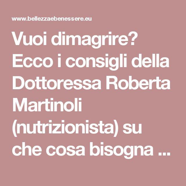 Vuoi dimagrire? Ecco i consigli della Dottoressa Roberta Martinoli (nutrizionista) su che cosa bisogna mangiare per dimagrire…