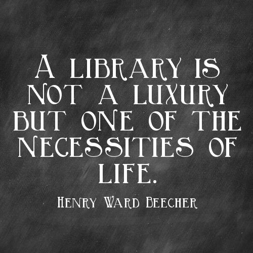 """ A library is not a luxury but one of the necessities of life""- Henry Ward Beecher"
