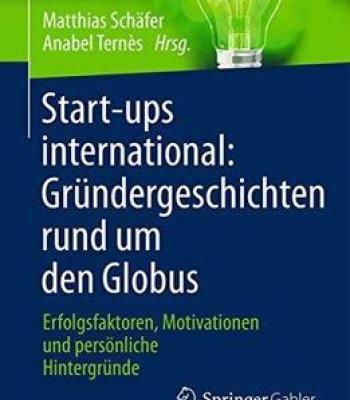 Start- Ups International – Grundergeschichten Rund Um Den Globus: Erfolgsfaktoren Motivationen Und Personliche Hintergrunde PDF