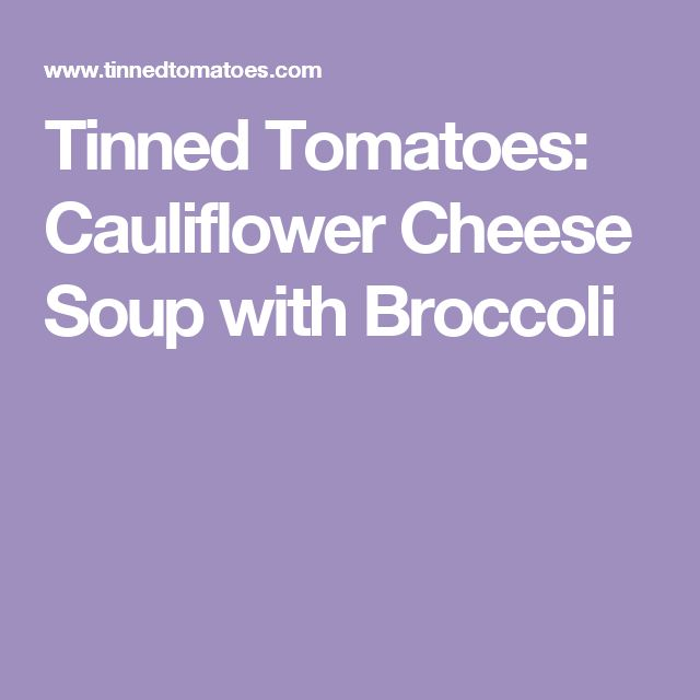 Tinned Tomatoes: Cauliflower Cheese Soup with Broccoli