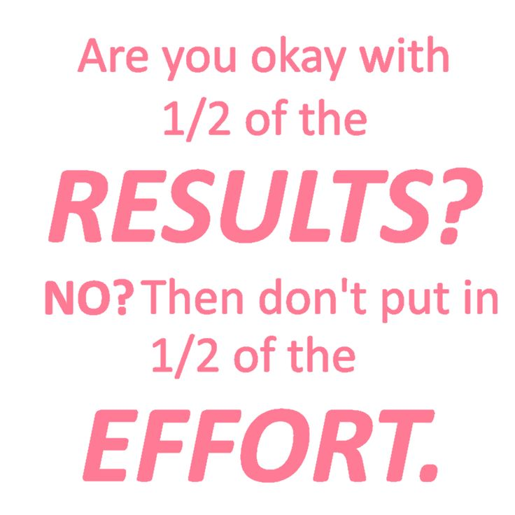 Are you okay with 1/2 of the results? No? Then don't put in 1/2 of the effort. #2point0life