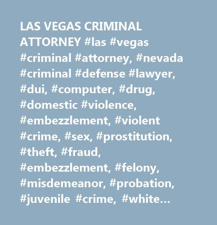 LAS VEGAS CRIMINAL ATTORNEY #las #vegas #criminal #attorney, #nevada #criminal #defense #lawyer, #dui, #computer, #drug, #domestic #violence, #embezzlement, #violent #crime, #sex, #prostitution, #theft, #fraud, #embezzlement, #felony, #misdemeanor, #probation, #juvenile #crime, #white #collar, #weapon #charge…