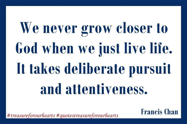 18 - We never grow closer to God when we just live life. It takes deliberate pursuit and attentiveness. Francis Chan #treasureforourhearts #quotestreasureforourhearts #Christian #quote #Christianquotes #FrancisChan #wenevergrowclosertoGodwhenwejustlivelifeittakesdeliberatepursuitandattentivess #pursuitGod Lin