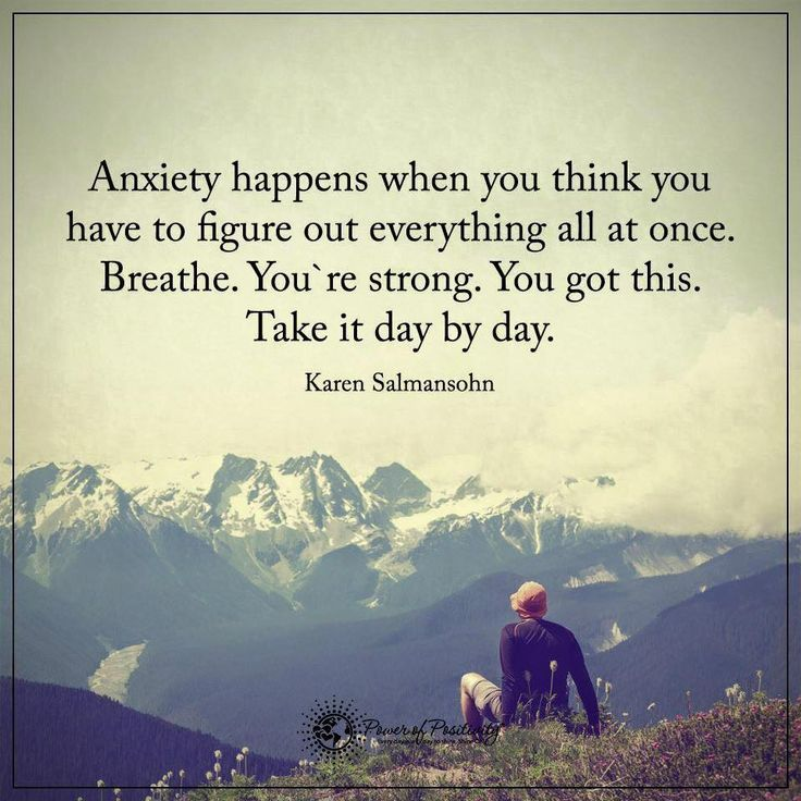Anxiety happens when you think you have to figure out everything all at once. Breathe. You're strong. You got this. Take it day by day.