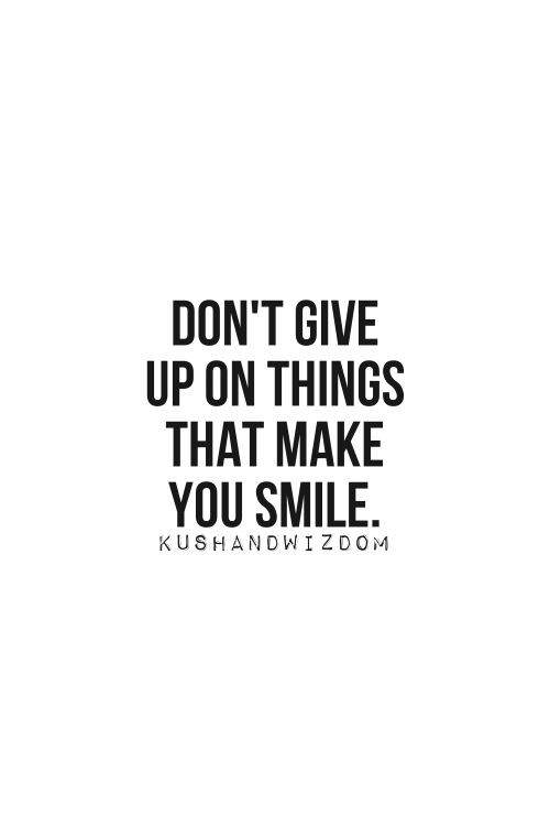 Quotes; Don't give up on things that make you smile - Via Kushandwizdom