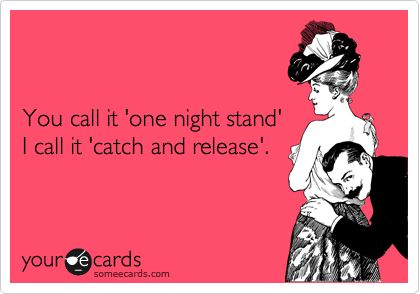 """You call it """"one night stand"""", I call it """"catch and release."""""""