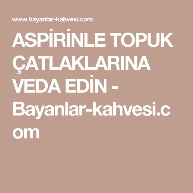 ASPİRİNLE TOPUK ÇATLAKLARINA VEDA EDİN - Bayanlar-kahvesi.com