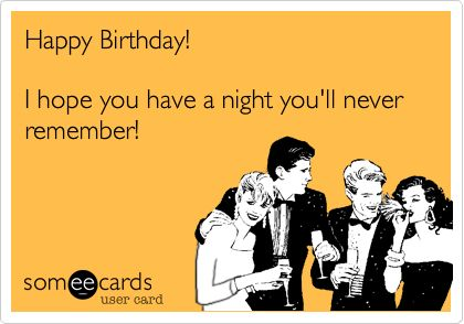 Happy Birthday I hope you have a night youll never remember – Birthday E Card