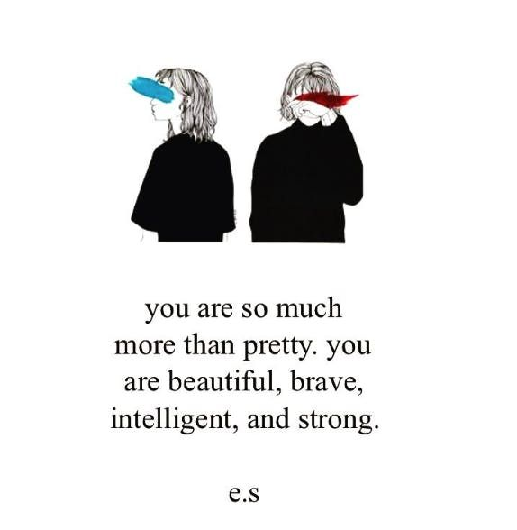 """You are so much more than pretty. You are beautiful, brave, intelligent, and strong."""