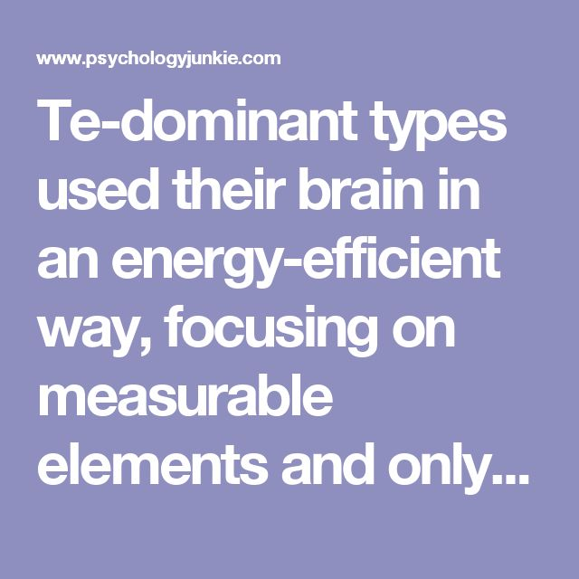 "Te-dominant types used their brain in an energy-efficient way, focusing on measurable elements and only the necessary information needed to make a decision. ESTJs and ENTJs, as a result, thrive on making decisions, and on directing and supervising. They enter a mentally stimulated ""zone"" state when they can continually make decisions, complete projects, and organize to complete a goal. They are hard-workers, determined, and single-minded in their approach."